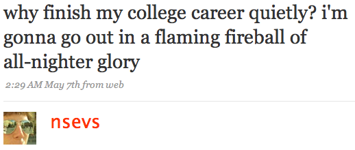 why finish my college career quietly? i'm gonna go out in a flaming fireball of all-nighter glory