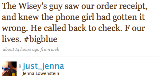 The Wisey's guy saw our order receipt, and knew the phone girl had gotten it wrong. He called back to check. F our lives.