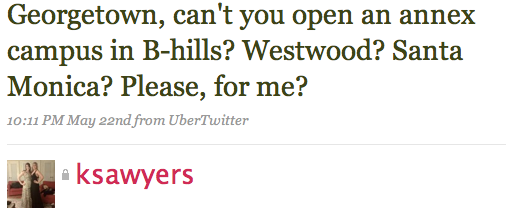 Georgetown, can't you open an annex campus in B-hills? Westwood? Santa Monica? Please, for me?