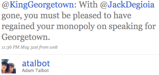 @KingGeorgetown: With @JackDegioia gone, you must be pleased to have regained your monopoly on speaking for Georgetown.