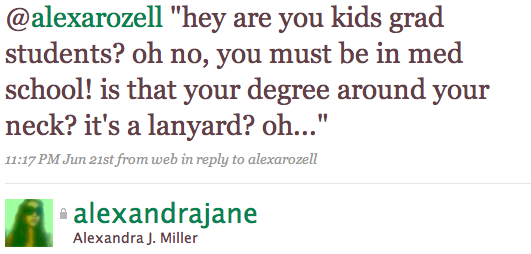 """@alexarozell """"hey are you kids grad students? oh no, you must be in med school! is that your degree around your neck? it's a lanyard? oh..."""""""