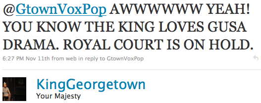 @GtownVoxPop AWWWWWW YEAH! YOU KNOW THE KING LOVES GUSA DRAMA. ROYAL COURT IS ON HOLD.